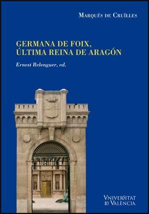 Noticias y documentos relativos a Doña Germana de Foix, última reina de Aragón